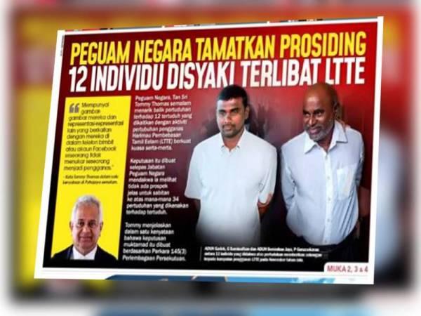 Akhbar Sinar Harian melaporkan keputusan Peguam Negara menghentikan prosiding perbicaraan serta-merta terhadap 12 individu tempatan yang didakwa terlibat dengan kumpulan Harimau Pembebasan Tamil Eelam (LTTE).